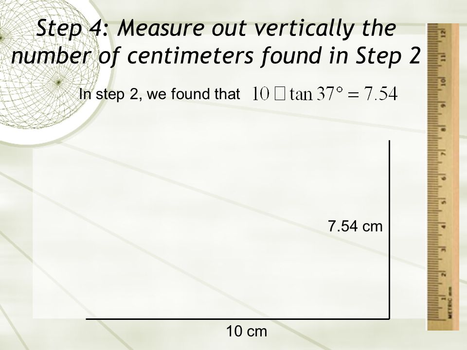 Step 4: Measure out vertically the number of centimeters found in Step 2 10 cm In step 2, we found that 7.54 cm