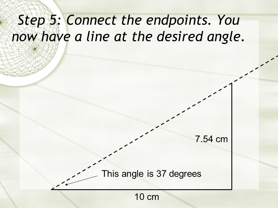 Step 5: Connect the endpoints. You now have a line at the desired angle. 10 cm 7.54 cm This angle is 37 degrees