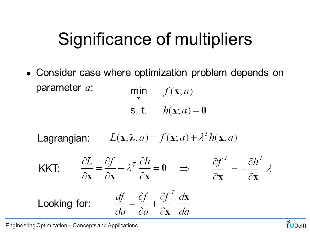 Engineering Optimization – Concepts and Applications Significance of multipliers (3) ● Lagrange multipliers describe the sensitivity of the objective to changes in the constraints: ● Similar equations can be derived for multiple constraints and inequalities ● Multipliers give price of raising the constraint ● Note, this makes it logical that at an optimum, multipliers of inequality constraints must be positive!
