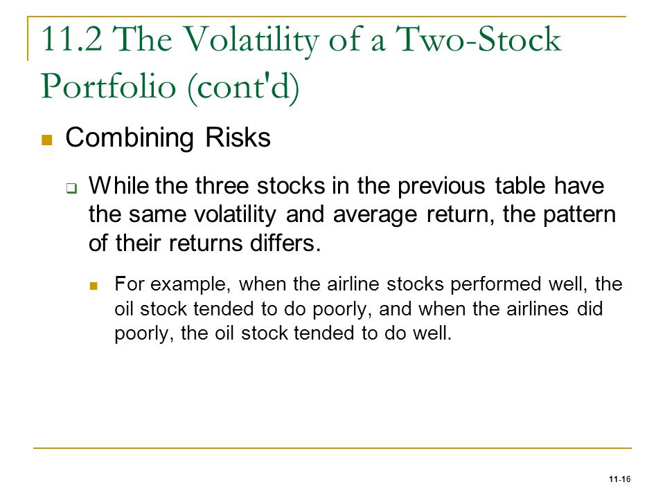 11-16 11.2 The Volatility of a Two-Stock Portfolio (cont'd) Combining Risks  While the three stocks in the previous table have the same volatility an