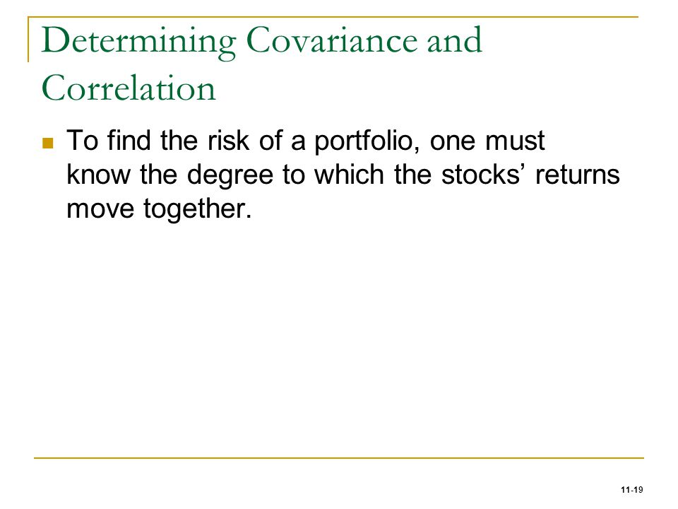 11-19 Determining Covariance and Correlation To find the risk of a portfolio, one must know the degree to which the stocks' returns move together.
