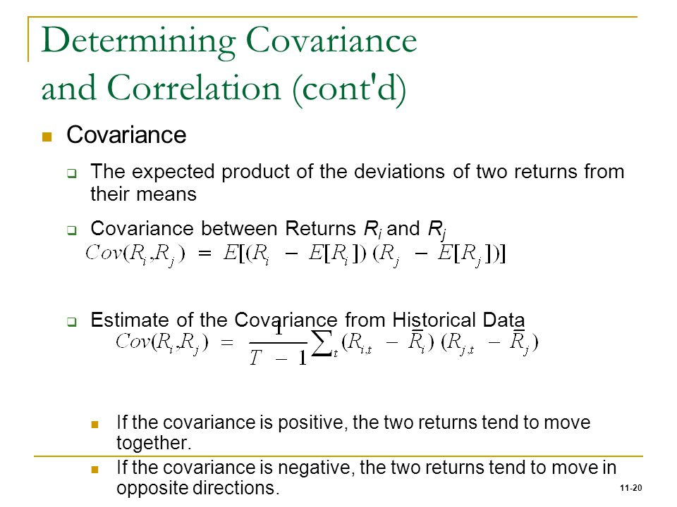 11-20 Determining Covariance and Correlation (cont'd) Covariance  The expected product of the deviations of two returns from their means  Covariance
