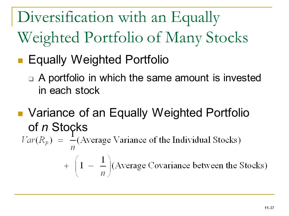 11-37 Diversification with an Equally Weighted Portfolio of Many Stocks Equally Weighted Portfolio  A portfolio in which the same amount is invested