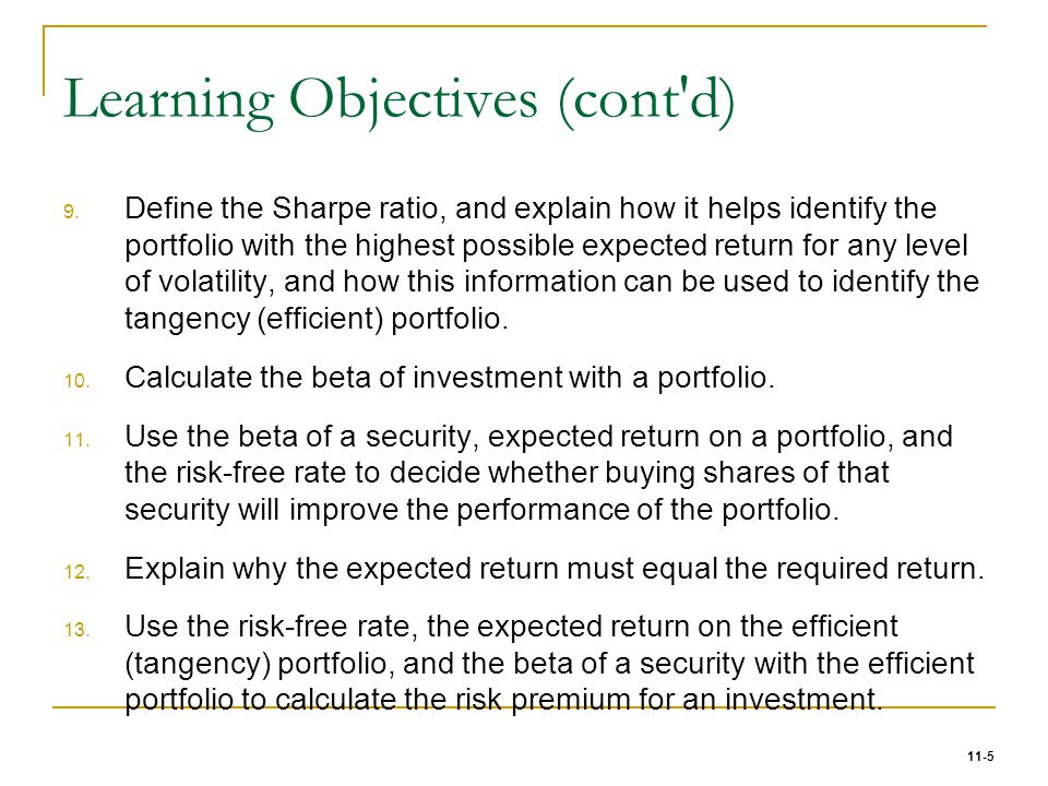 11-5 Learning Objectives (cont'd) 9. Define the Sharpe ratio, and explain how it helps identify the portfolio with the highest possible expected retur