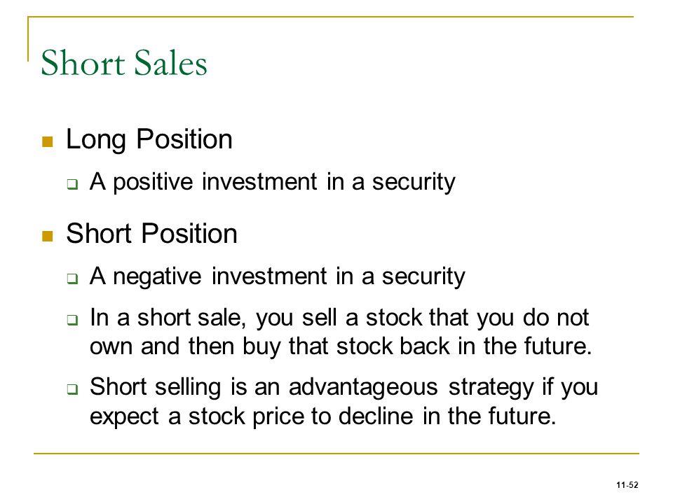 11-52 Short Sales Long Position  A positive investment in a security Short Position  A negative investment in a security  In a short sale, you sell