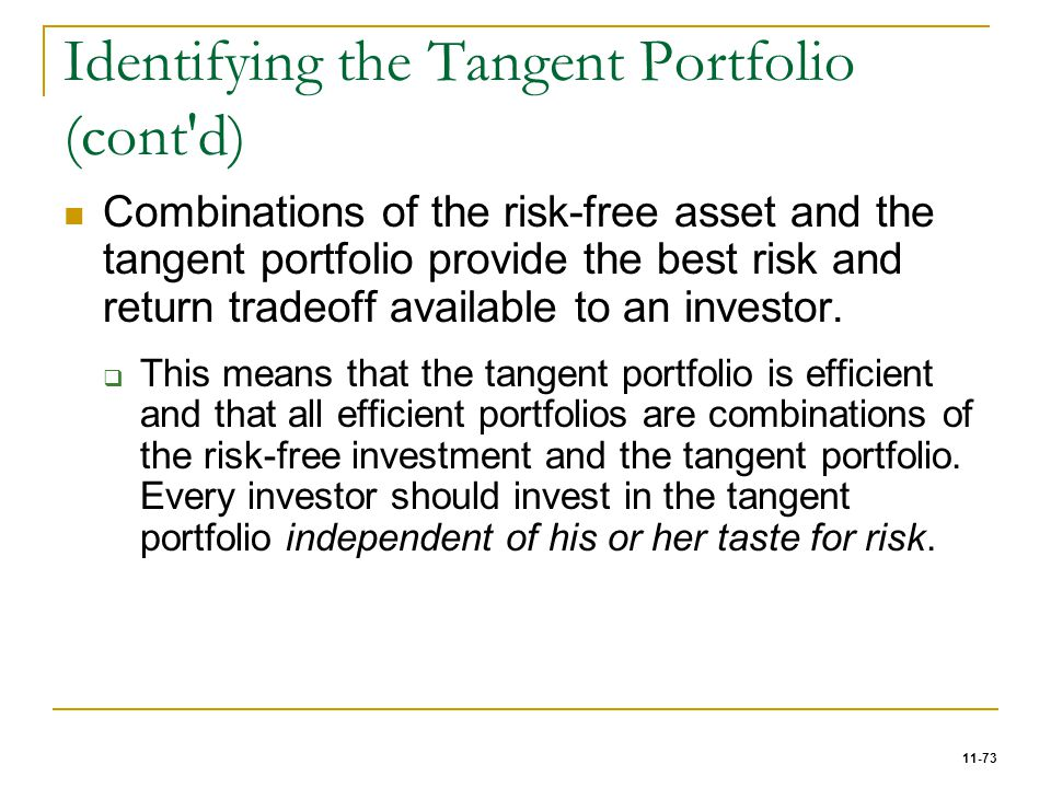 11-73 Identifying the Tangent Portfolio (cont'd) Combinations of the risk-free asset and the tangent portfolio provide the best risk and return tradeo