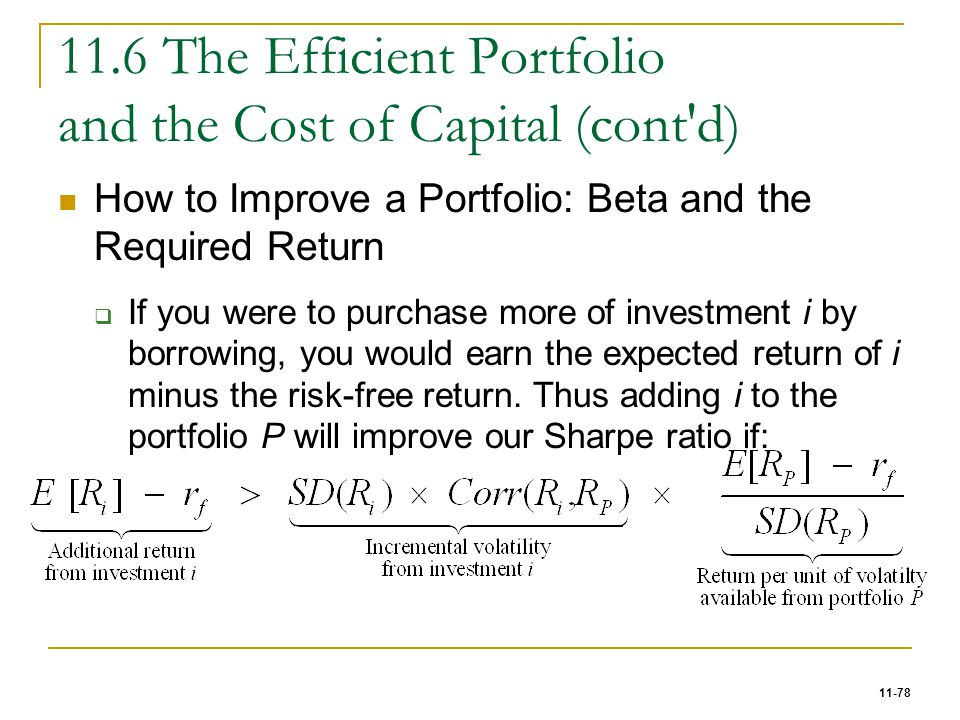 11-78 11.6 The Efficient Portfolio and the Cost of Capital (cont'd) How to Improve a Portfolio: Beta and the Required Return  If you were to purchase
