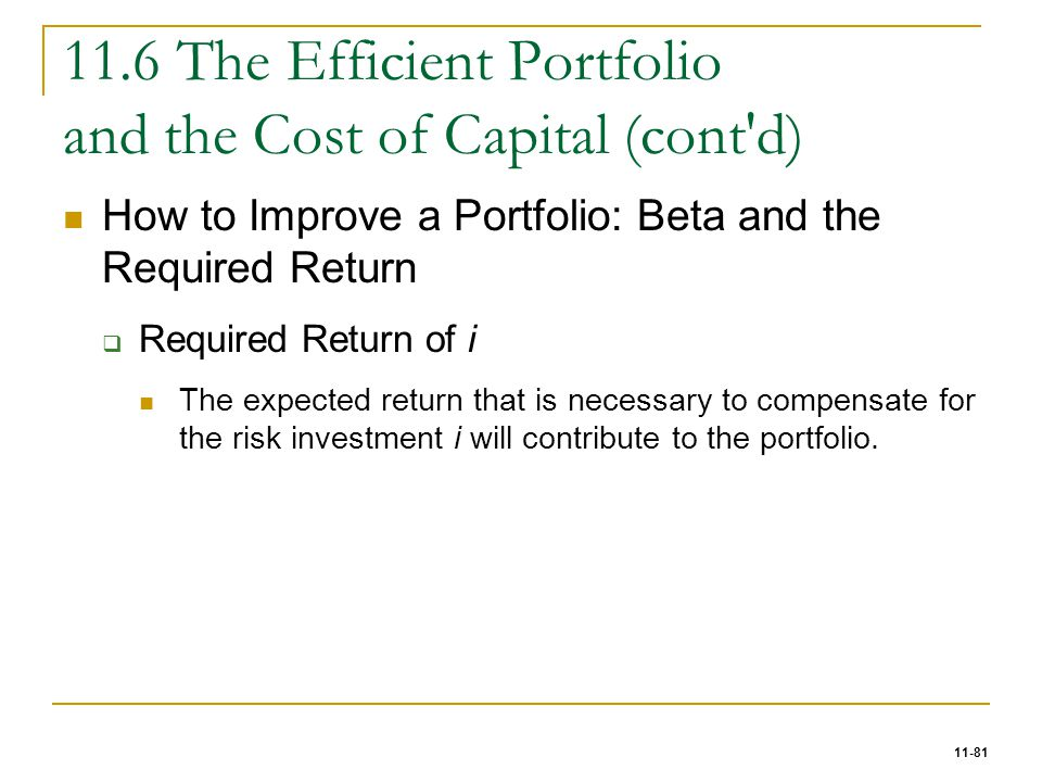 11-81 11.6 The Efficient Portfolio and the Cost of Capital (cont'd) How to Improve a Portfolio: Beta and the Required Return  Required Return of i Th