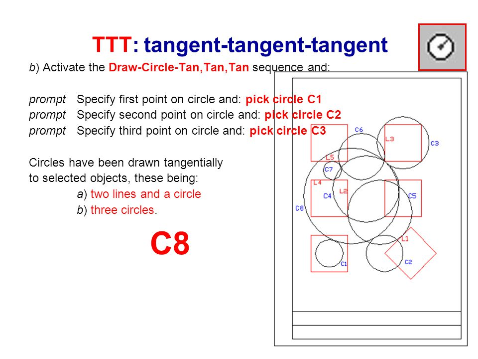 TTT: tangent-tangent-tangent b) Activate the Draw-Circle-Tan,Tan,Tan sequence and: prompt Specify first point on circle and: pick circle C1 prompt Specify second point on circle and: pick circle C2 prompt Specify third point on circle and: pick circle C3 Circles have been drawn tangentially to selected objects, these being: a) two lines and a circle b) three circles.