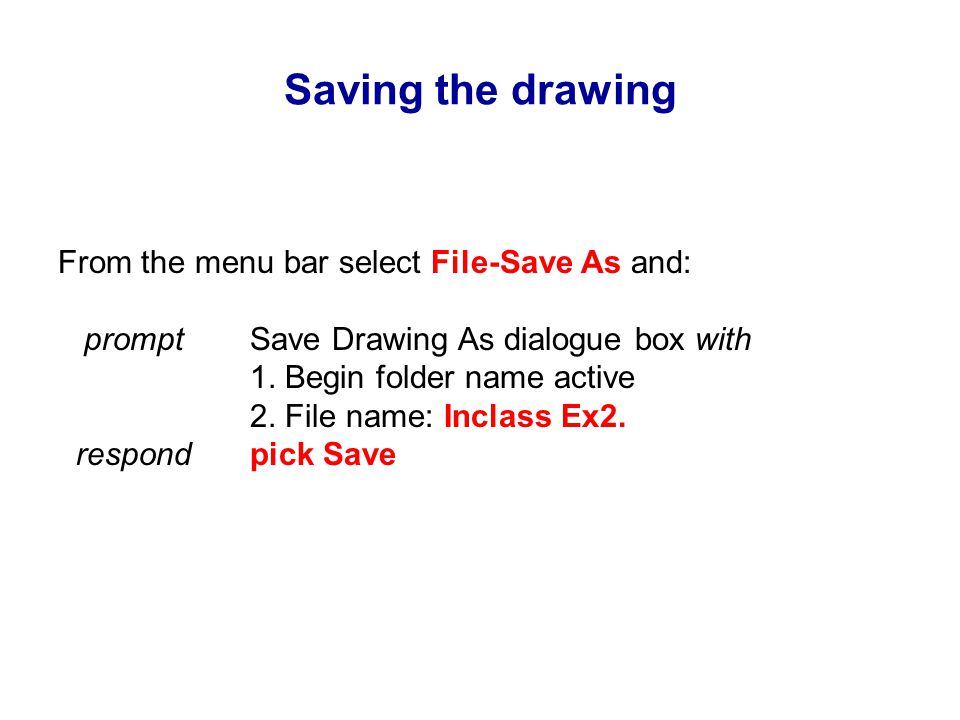 Saving the drawing From the menu bar select File-Save As and: prompt Save Drawing As dialogue box with 1.