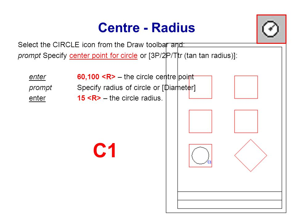 Centre - Radius Select the CIRCLE icon from the Draw toolbar and: prompt Specify center point for circle or [3P/2P/Ttr (tan tan radius)]: enter 60,100 – the circle centre point prompt Specify radius of circle or [Diameter] enter 15 – the circle radius.