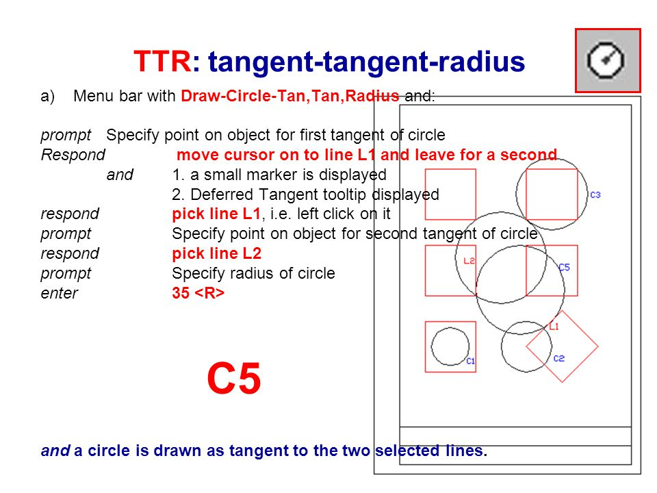 TTR: tangent-tangent-radius a)Menu bar with Draw-Circle-Tan,Tan,Radius and: prompt Specify point on object for first tangent of circle Respond move cursor on to line L1 and leave for a second and 1.