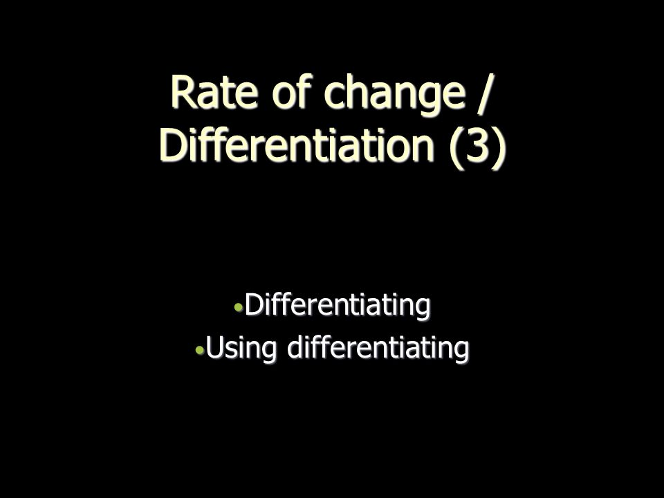 Rate of change / Differentiation (3) Differentiating Differentiating Using differentiating Using differentiating