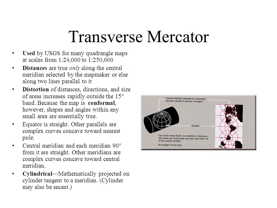 Transverse Mercator Used by USGS for many quadrangle maps at scales from 1:24,000 to 1:250,000 Distances are true only along the central meridian selected by the mapmaker or else along two lines parallel to it Distortion of distances, directions, and size of areas increases rapidly outside the 15° band.