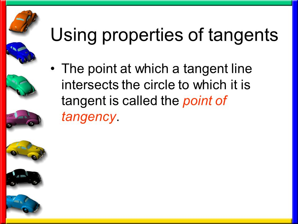 Using properties of tangents The point at which a tangent line intersects the circle to which it is tangent is called the point of tangency.