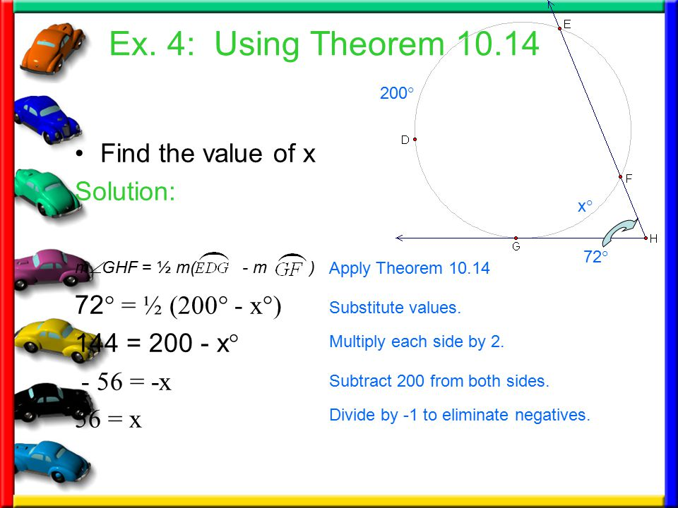 Ex. 4: Using Theorem 10.14 Find the value of x Solution: 72 ° = ½ (200° - x°) 144 = 200 - x ° - 56 = -x 56 = x Substitute values. Subtract 200 from bo