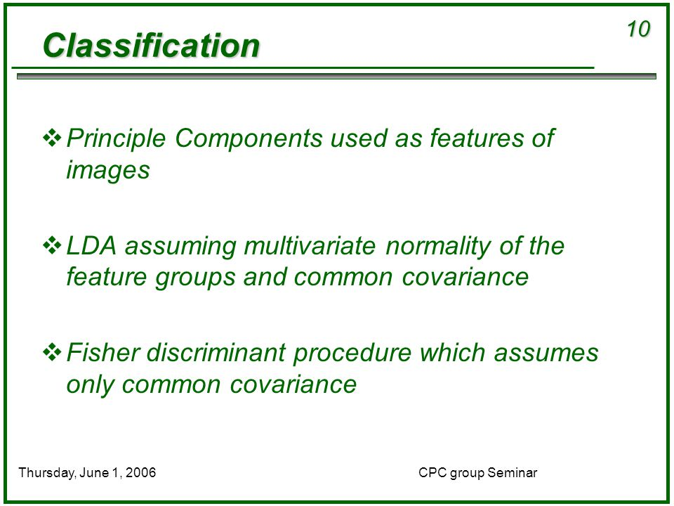 10 CPC group SeminarThursday, June 1, 2006 Classification  Principle Components used as features of images  LDA assuming multivariate normality of the feature groups and common covariance  Fisher discriminant procedure which assumes only common covariance