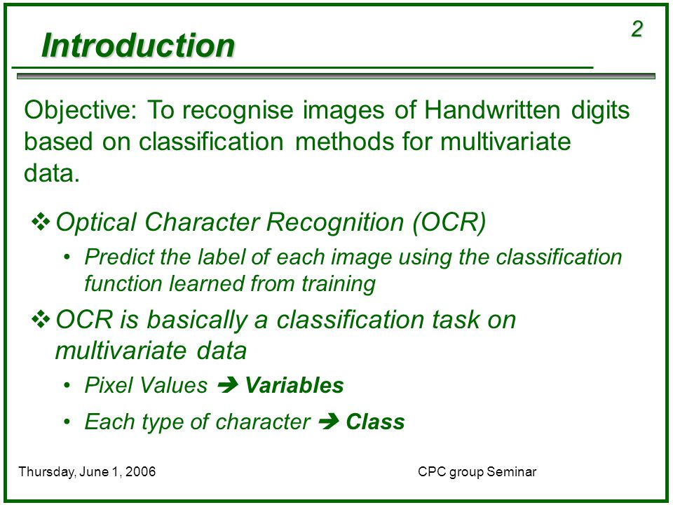 2 CPC group SeminarThursday, June 1, 2006  Optical Character Recognition (OCR) Predict the label of each image using the classification function learned from training  OCR is basically a classification task on multivariate data Pixel Values  Variables Each type of character  Class Objective: To recognise images of Handwritten digits based on classification methods for multivariate data.