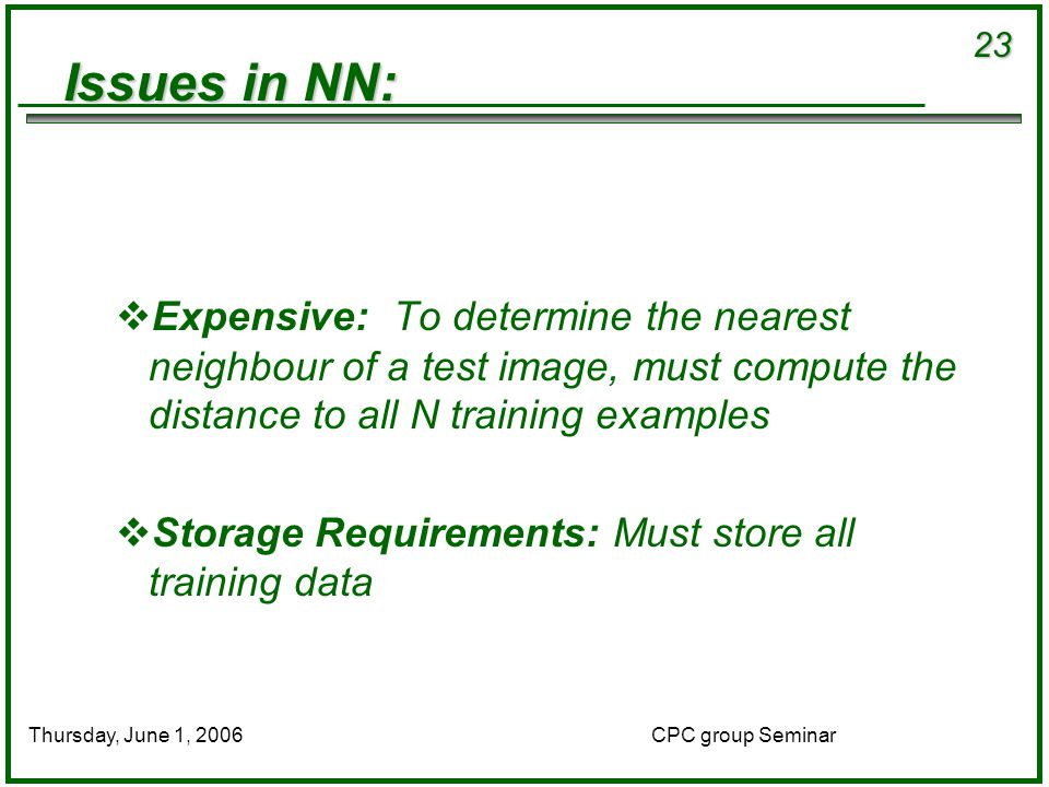 23 CPC group SeminarThursday, June 1, 2006 Issues in NN:  Expensive: To determine the nearest neighbour of a test image, must compute the distance to all N training examples  Storage Requirements: Must store all training data
