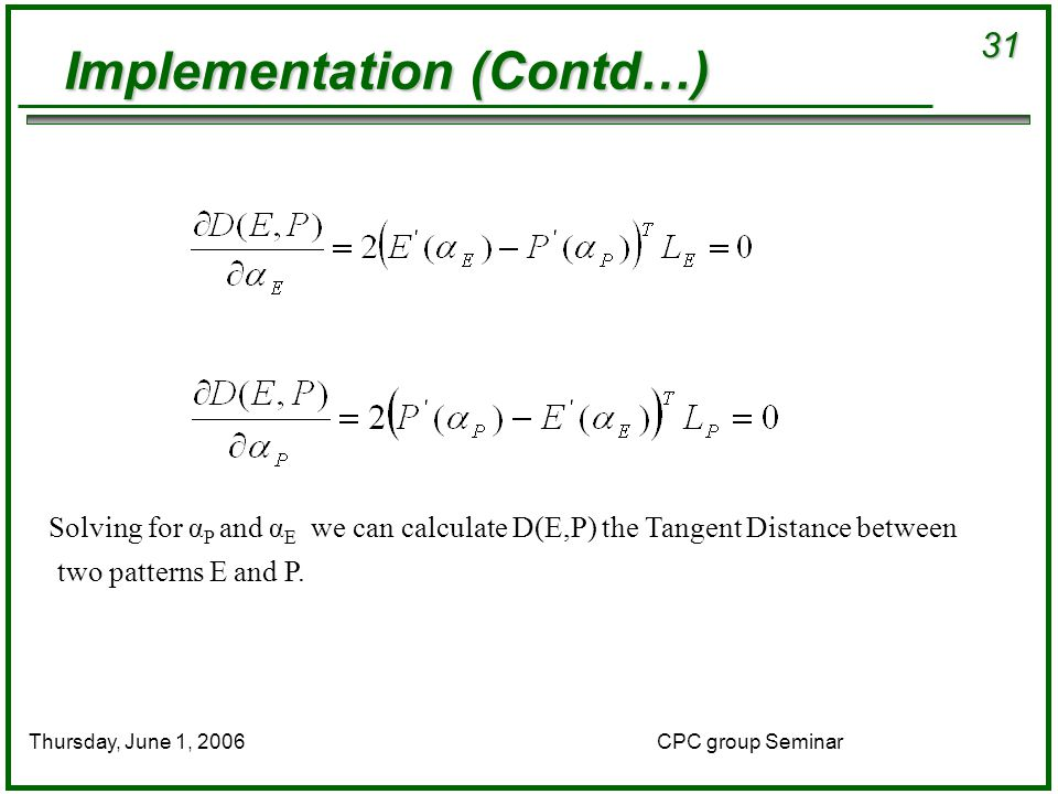 31 CPC group SeminarThursday, June 1, 2006 Implementation (Contd…) Solving for α P and α E we can calculate D(E,P) the Tangent Distance between two patterns E and P.