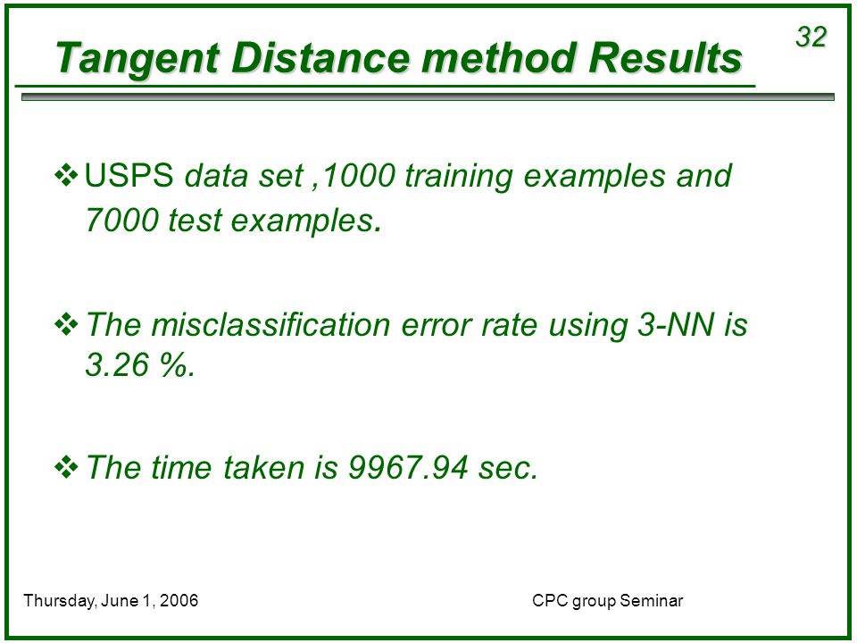 32 CPC group SeminarThursday, June 1, 2006 Tangent Distance method Results  USPS data set,1000 training examples and 7000 test examples.
