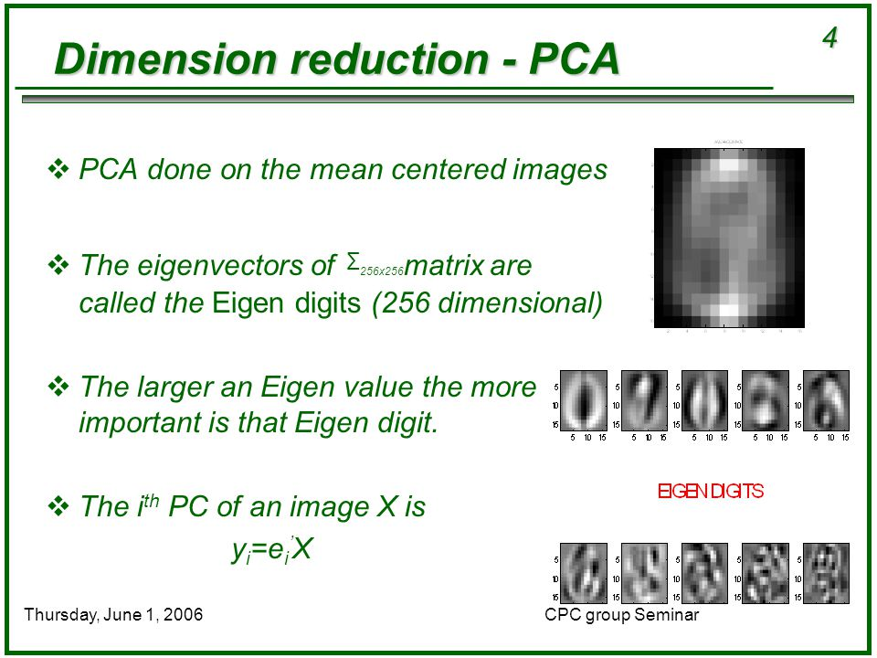 4 CPC group SeminarThursday, June 1, 2006 Dimension reduction - PCA  PCA done on the mean centered images  The eigenvectors of ∑ 256x256 matrix are called the Eigen digits (256 dimensional)  The larger an Eigen value the more important is that Eigen digit.