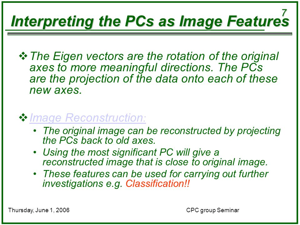 7 CPC group SeminarThursday, June 1, 2006 Interpreting the PCs as Image Features  The Eigen vectors are the rotation of the original axes to more meaningful directions.