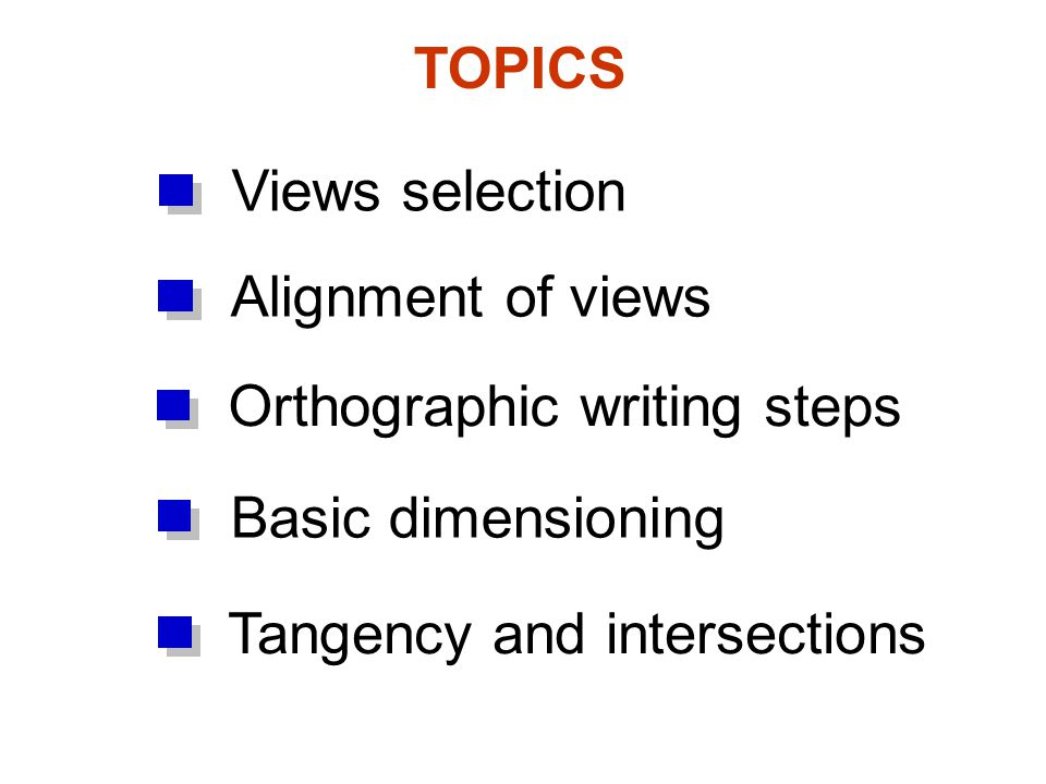 TOPICS Views selection Orthographic writing steps Alignment of views Tangency and intersections Basic dimensioning