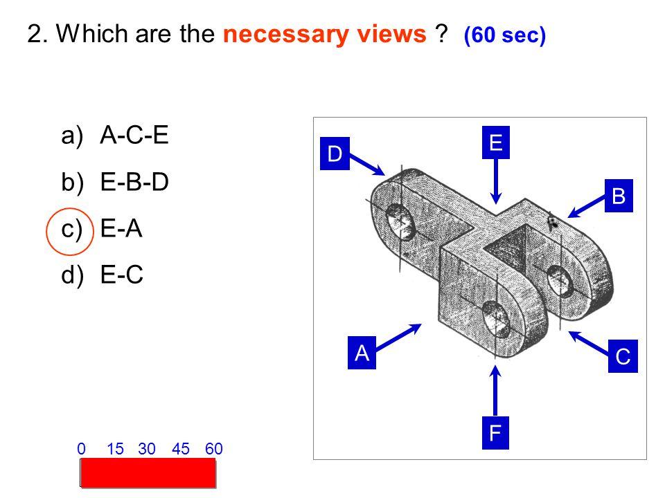 A B C D E F 2. Which are the necessary views ? (60 sec) a)A-C-E b)E-B-D c)E-A d)E-C 153045600