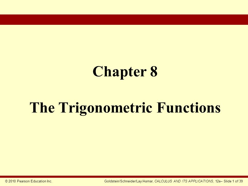 © 2010 Pearson Education Inc.Goldstein/Schneider/Lay/Asmar, CALCULUS AND ITS APPLICATIONS, 12e– Slide 2 of 39  Radian Measure of Angles  The Sine and the Cosine  Differentiation and Integration of sin t and cos t  The Tangent and Other Trigonometric Functions Chapter Outline