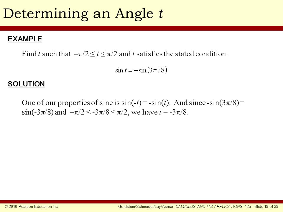© 2010 Pearson Education Inc.Goldstein/Schneider/Lay/Asmar, CALCULUS AND ITS APPLICATIONS, 12e– Slide 19 of 39 Determining an Angle tEXAMPLE SOLUTION Find t such that –π/2 ≤ t ≤ π/2 and t satisfies the stated condition.