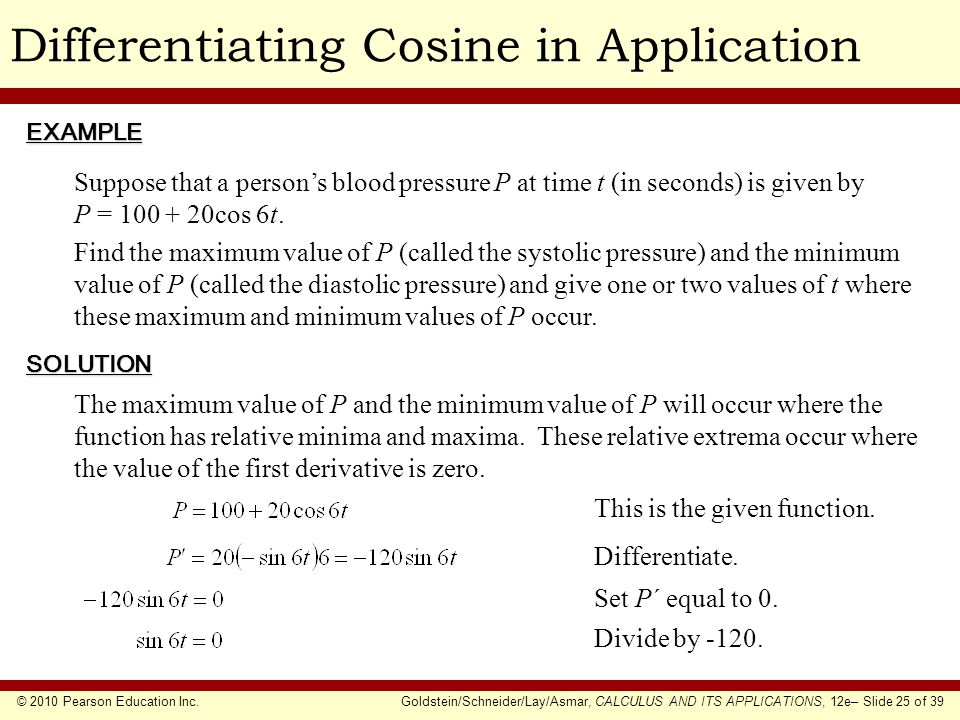 © 2010 Pearson Education Inc.Goldstein/Schneider/Lay/Asmar, CALCULUS AND ITS APPLICATIONS, 12e– Slide 25 of 39 Differentiating Cosine in ApplicationEXAMPLE SOLUTION Suppose that a person's blood pressure P at time t (in seconds) is given by P = 100 + 20cos 6t.