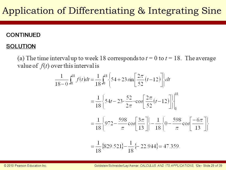 © 2010 Pearson Education Inc.Goldstein/Schneider/Lay/Asmar, CALCULUS AND ITS APPLICATIONS, 12e– Slide 29 of 39 Application of Differentiating & Integrating Sine (a) The time interval up to week 18 corresponds to t = 0 to t = 18.
