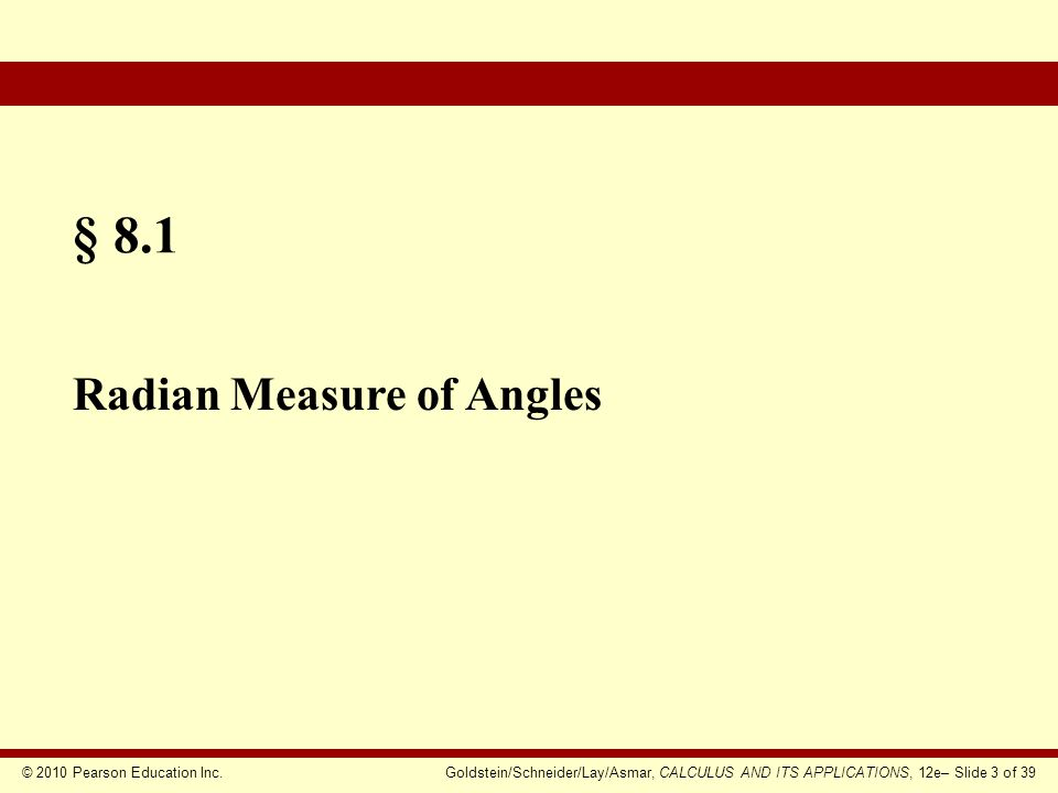 © 2010 Pearson Education Inc.Goldstein/Schneider/Lay/Asmar, CALCULUS AND ITS APPLICATIONS, 12e– Slide 4 of 39  Radians and Degrees  Positive and Negative Angles  Converting Degrees to Radians  Determining an Angle Section Outline