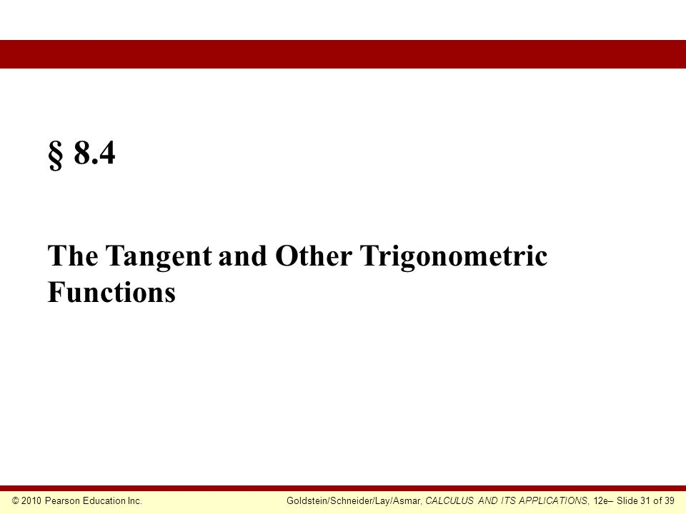 © 2010 Pearson Education Inc.Goldstein/Schneider/Lay/Asmar, CALCULUS AND ITS APPLICATIONS, 12e– Slide 31 of 39 § 8.4 The Tangent and Other Trigonometric Functions
