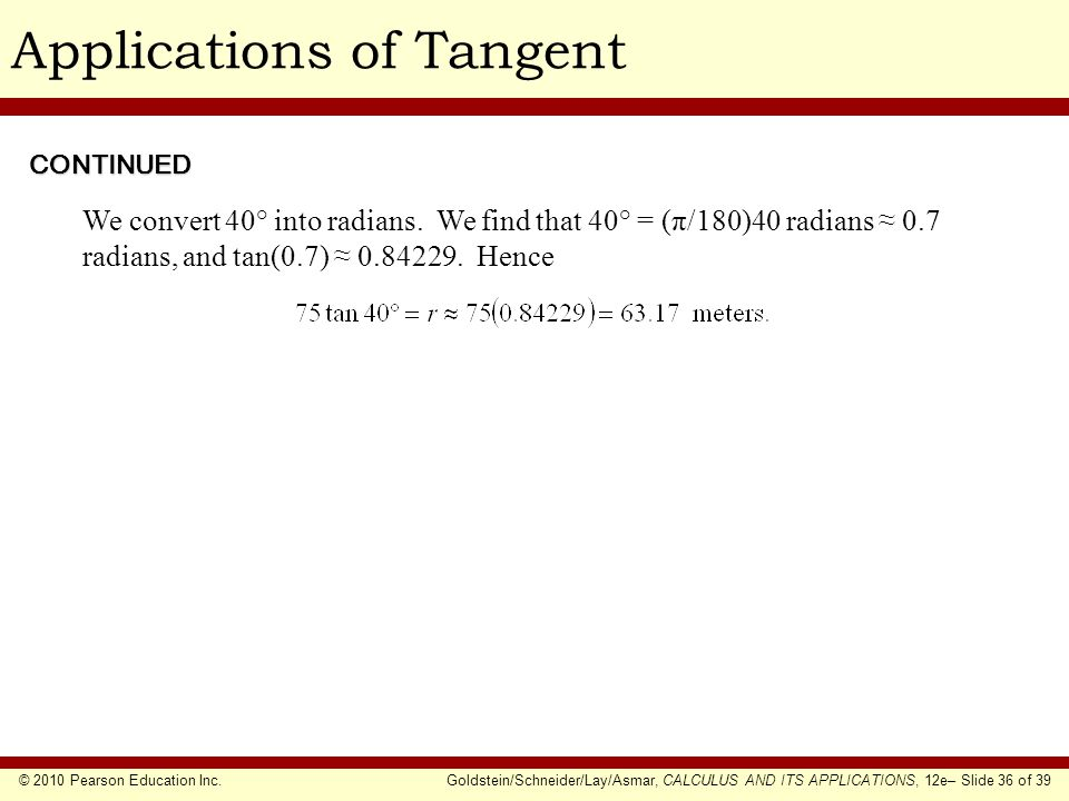 © 2010 Pearson Education Inc.Goldstein/Schneider/Lay/Asmar, CALCULUS AND ITS APPLICATIONS, 12e– Slide 36 of 39 Applications of Tangent We convert 40° into radians.