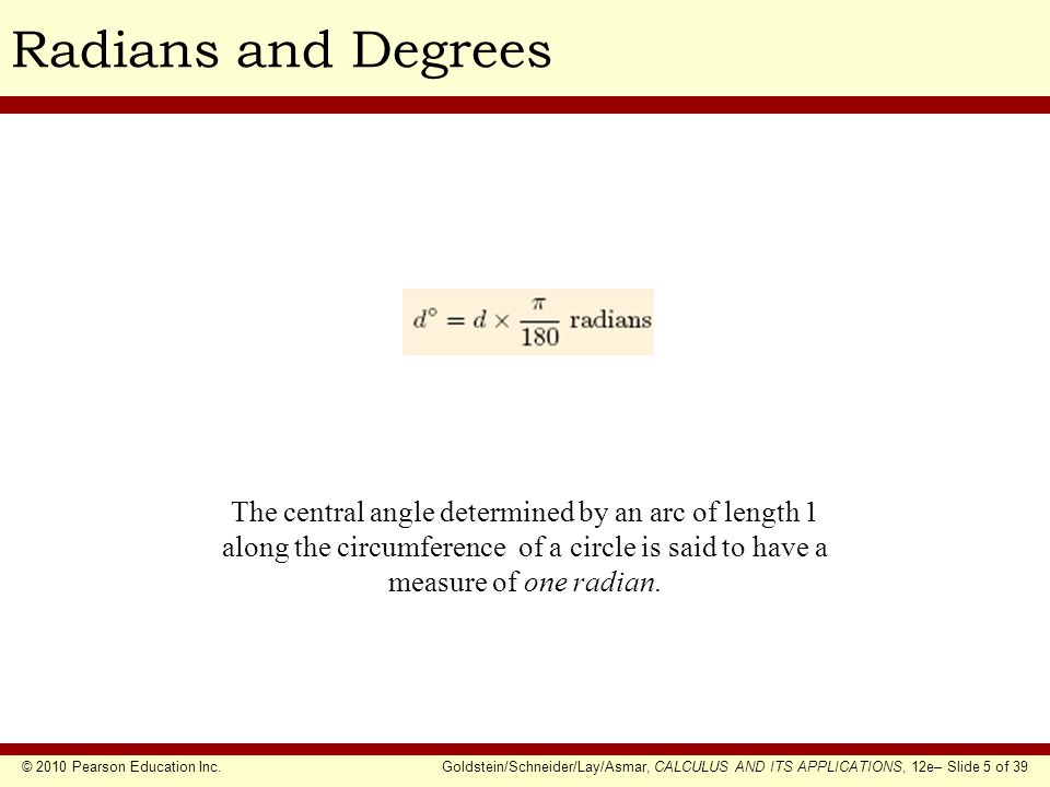 © 2010 Pearson Education Inc.Goldstein/Schneider/Lay/Asmar, CALCULUS AND ITS APPLICATIONS, 12e– Slide 5 of 39 Radians and Degrees The central angle determined by an arc of length 1 along the circumference of a circle is said to have a measure of one radian.