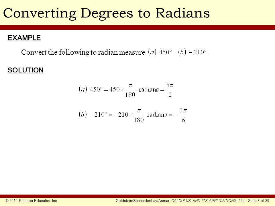 © 2010 Pearson Education Inc.Goldstein/Schneider/Lay/Asmar, CALCULUS AND ITS APPLICATIONS, 12e– Slide 8 of 39 Converting Degrees to RadiansEXAMPLE SOLUTION Convert the following to radian measure
