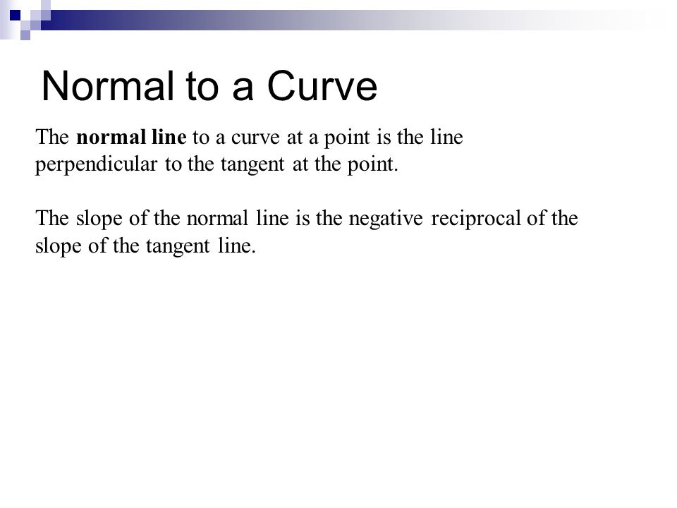 Normal to a Curve The normal line to a curve at a point is the line perpendicular to the tangent at the point. The slope of the normal line is the neg