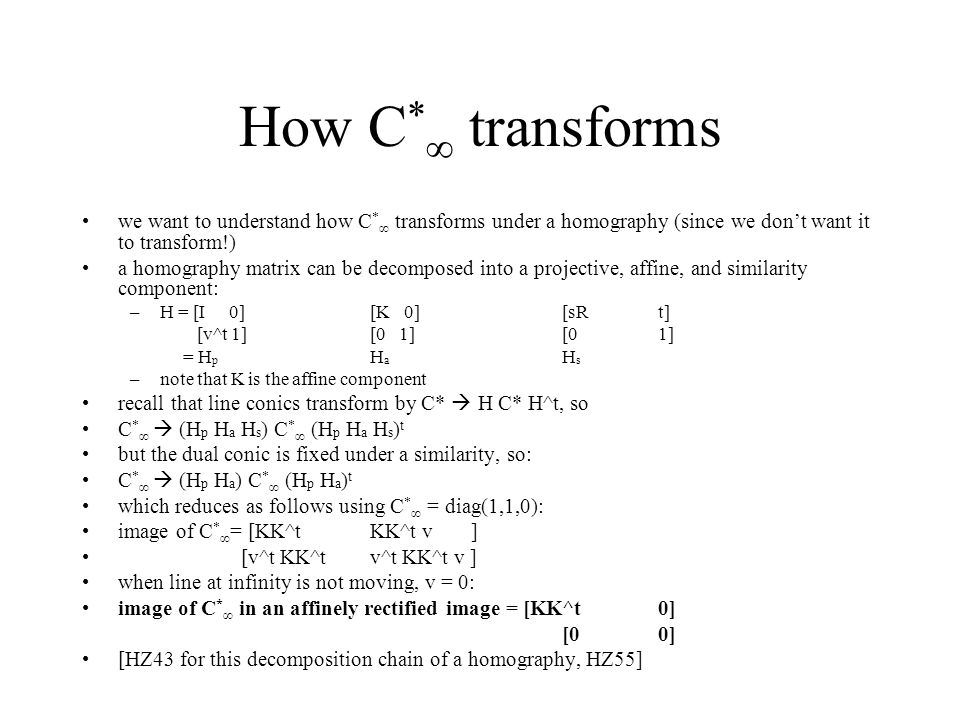 How C * ∞ transforms we want to understand how C * ∞ transforms under a homography (since we don't want it to transform!) a homography matrix can be decomposed into a projective, affine, and similarity component: –H = [I 0][K 0][sR t] [v^t 1][0 1][01] = H p H a H s –note that K is the affine component recall that line conics transform by C*  H C* H^t, so C * ∞  (H p H a H s ) C * ∞ (H p H a H s ) t but the dual conic is fixed under a similarity, so: C * ∞  (H p H a ) C * ∞ (H p H a ) t which reduces as follows using C * ∞ = diag(1,1,0): image of C * ∞ = [KK^t KK^t v ] [v^t KK^tv^t KK^t v ] when line at infinity is not moving, v = 0: image of C * ∞ in an affinely rectified image = [KK^t 0] [0 0] [HZ43 for this decomposition chain of a homography, HZ55]