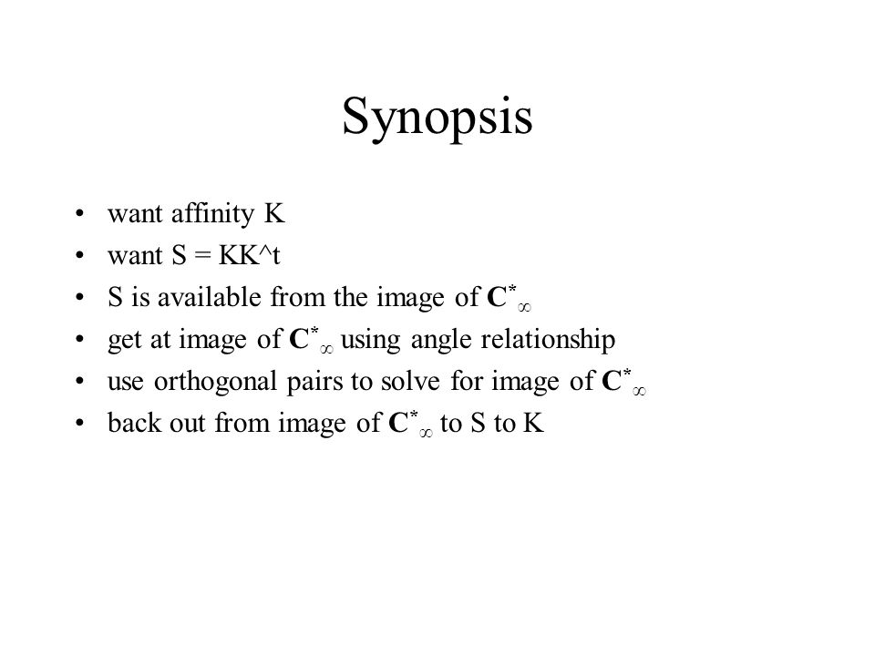 Synopsis want affinity K want S = KK^t S is available from the image of C * ∞ get at image of C * ∞ using angle relationship use orthogonal pairs to solve for image of C * ∞ back out from image of C * ∞ to S to K