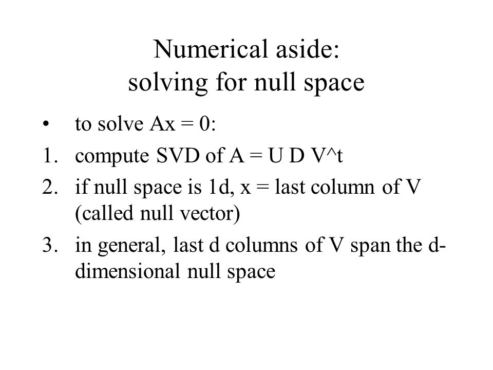 Numerical aside: solving for null space to solve Ax = 0: 1.compute SVD of A = U D V^t 2.if null space is 1d, x = last column of V (called null vector) 3.in general, last d columns of V span the d- dimensional null space