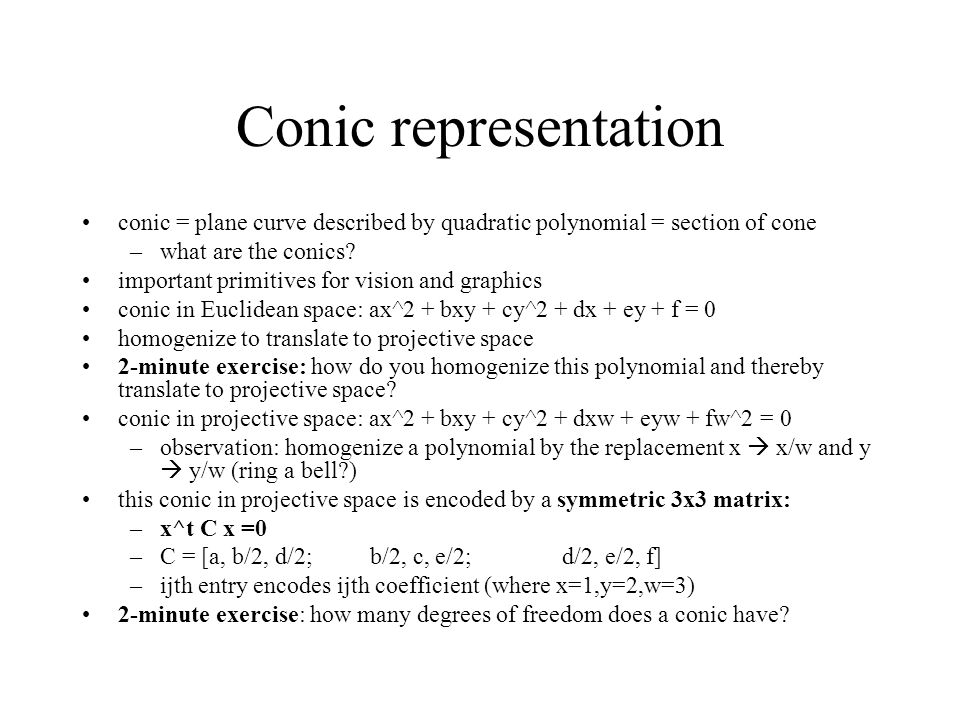 Conic representation conic = plane curve described by quadratic polynomial = section of cone –what are the conics.