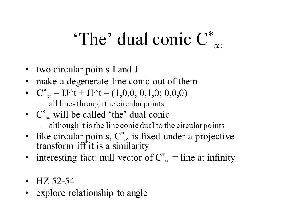 'The' dual conic C * ∞ two circular points I and J make a degenerate line conic out of them C * ∞ = IJ^t + JI^t = (1,0,0; 0,1,0; 0,0,0) –all lines through the circular points C * ∞ will be called 'the' dual conic –although it is the line conic dual to the circular points like circular points, C * ∞ is fixed under a projective transform iff it is a similarity interesting fact: null vector of C * ∞ = line at infinity HZ 52-54 explore relationship to angle