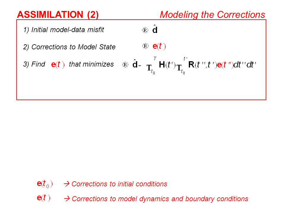 1) Initial model-data misfit 2) Corrections to Model State 3) Find that minimizes ASSIMILATION (2)Modeling the Corrections  Corrections to initial co