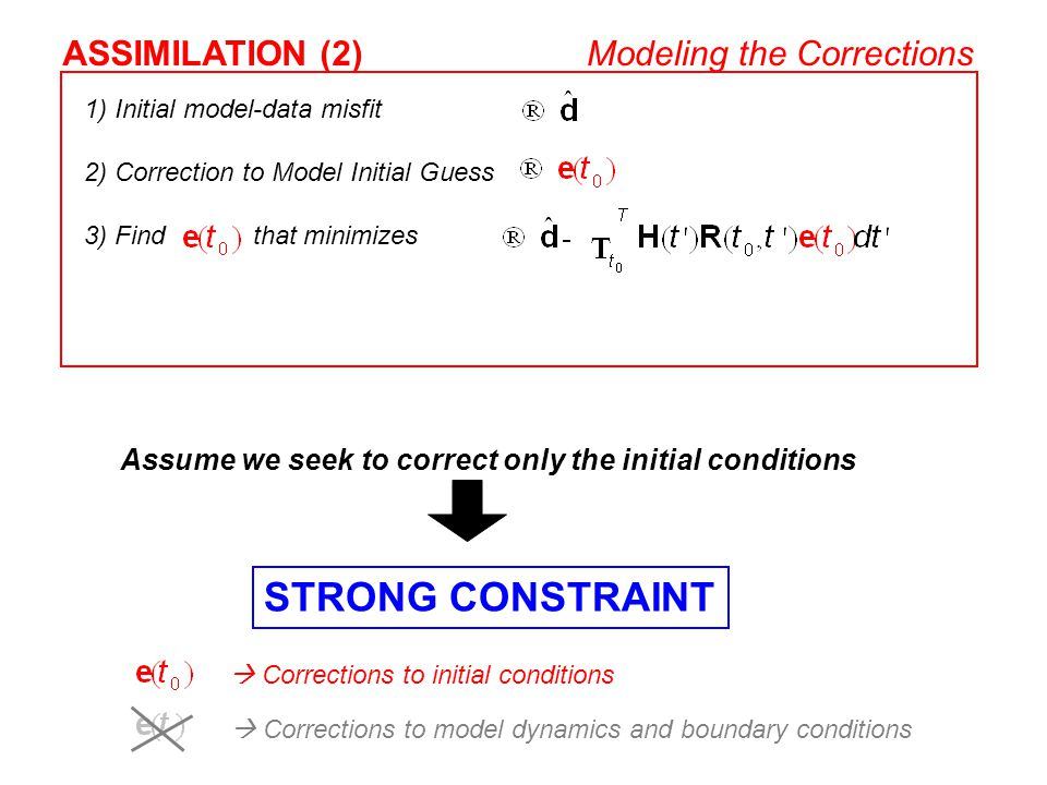 1) Initial model-data misfit 2) Correction to Model Initial Guess 3) Find that minimizes ASSIMILATION (2)Modeling the Corrections  Corrections to ini