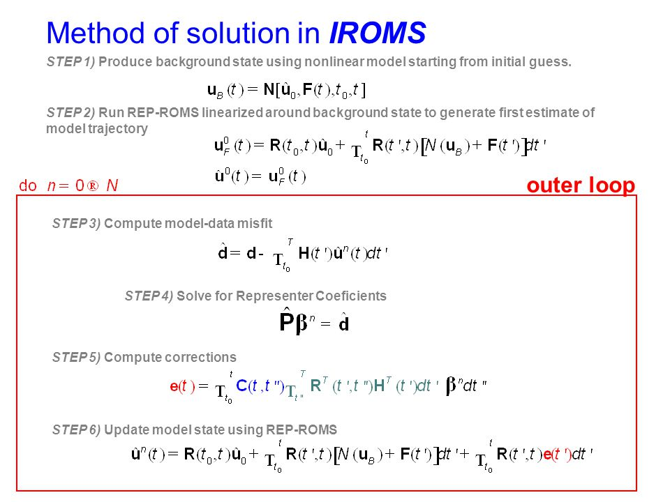 Method of solution in IROMS STEP 1) Produce background state using nonlinear model starting from initial guess. STEP 2) Run REP-ROMS linearized around