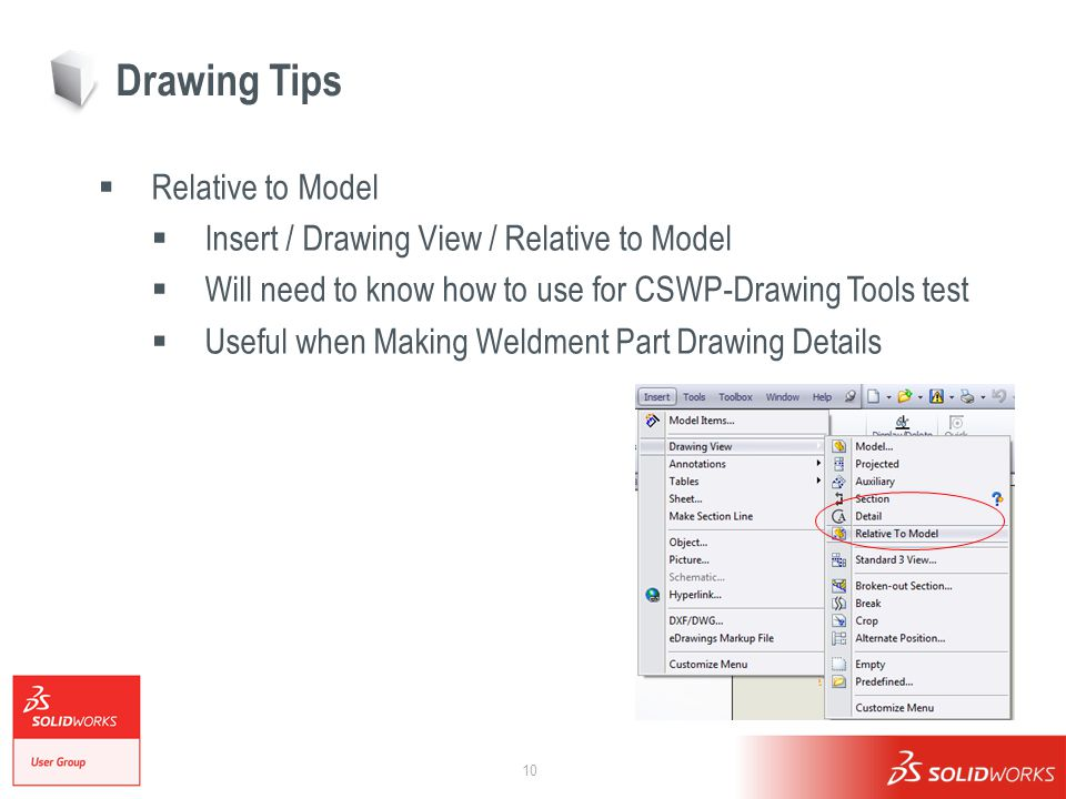 10 Drawing Tips  Relative to Model  Insert / Drawing View / Relative to Model  Will need to know how to use for CSWP-Drawing Tools test  Useful when Making Weldment Part Drawing Details