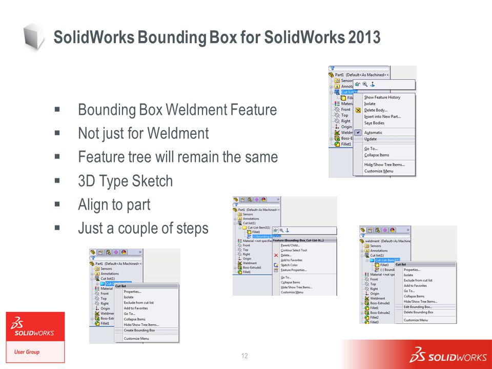 12 SolidWorks Bounding Box for SolidWorks 2013  Bounding Box Weldment Feature  Not just for Weldment  Feature tree will remain the same  3D Type Sketch  Align to part  Just a couple of steps