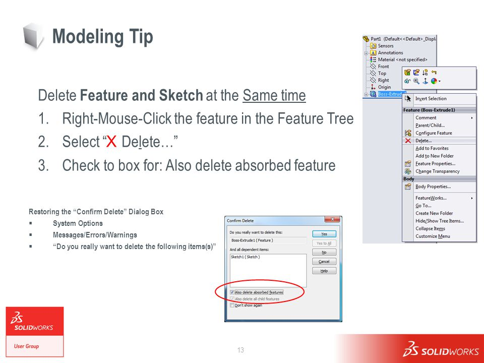 13 Modeling Tip Delete Feature and Sketch at the Same time 1.Right-Mouse-Click the feature in the Feature Tree 2.Select X Delete… 3.Check to box for: Also delete absorbed feature Restoring the Confirm Delete Dialog Box  System Options  Messages/Errors/Warnings  Do you really want to delete the following items(s)